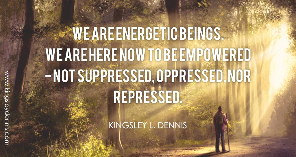 We are energetic beings. We are here now to be empowered - not suppressed, oppressed, nor repressed.