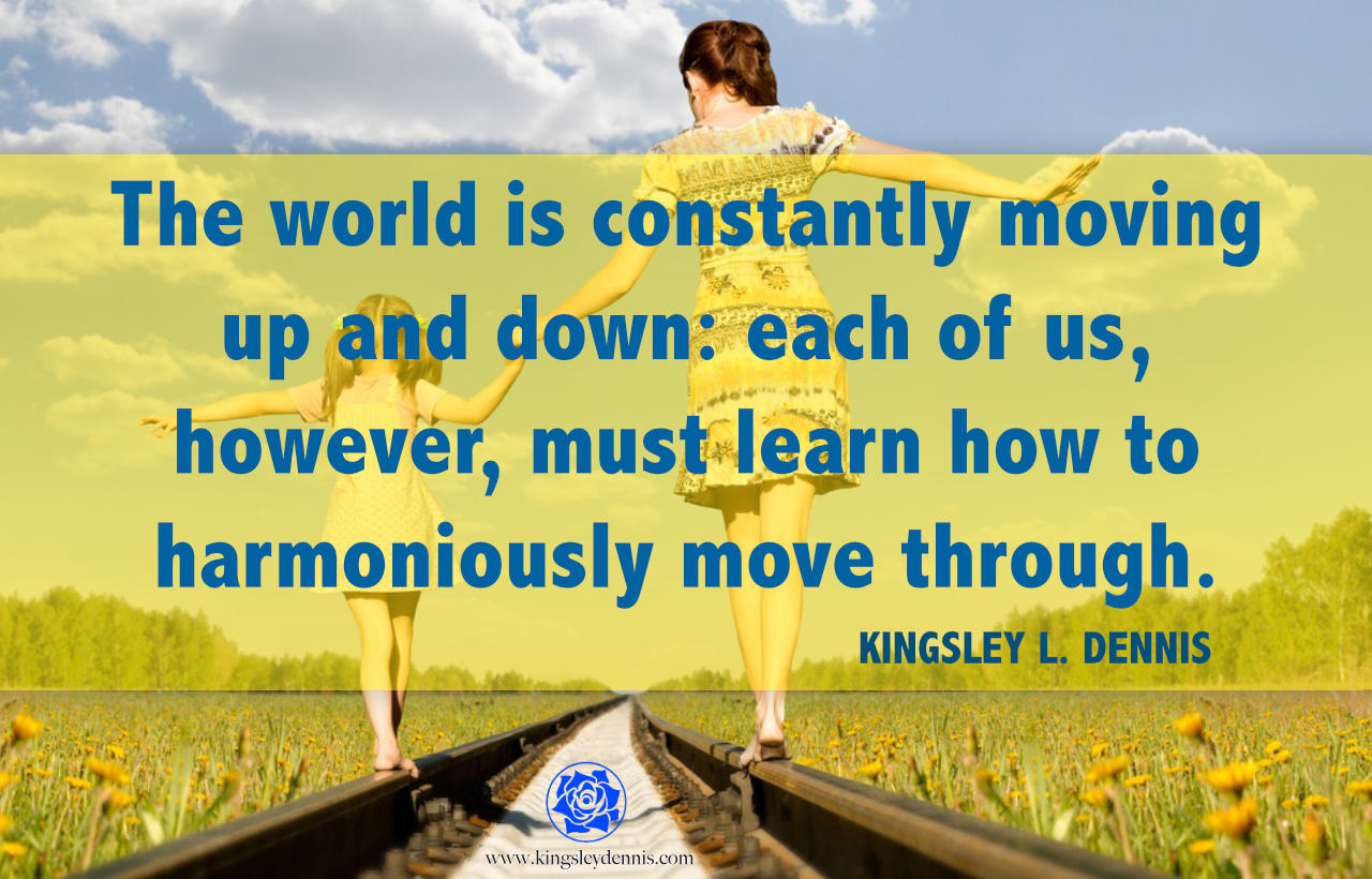 The world is constantly moving up and down: each of us, however, must learn how to harmoniously move through.