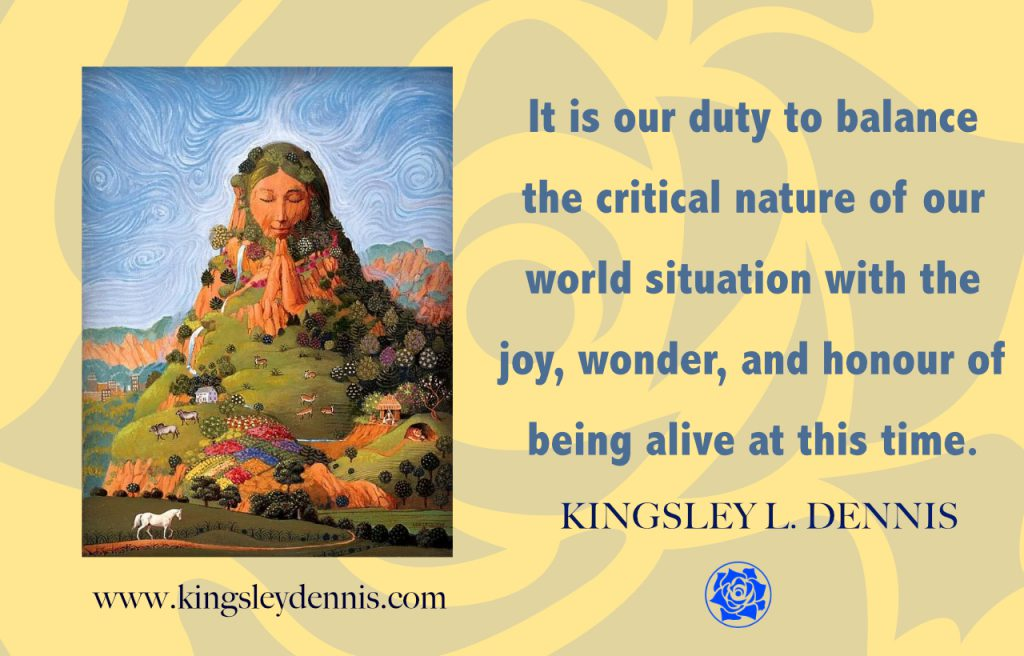 It is our duty to balance the critical nature of our world situation with the joy, wonder, and honour of being alive at this time.