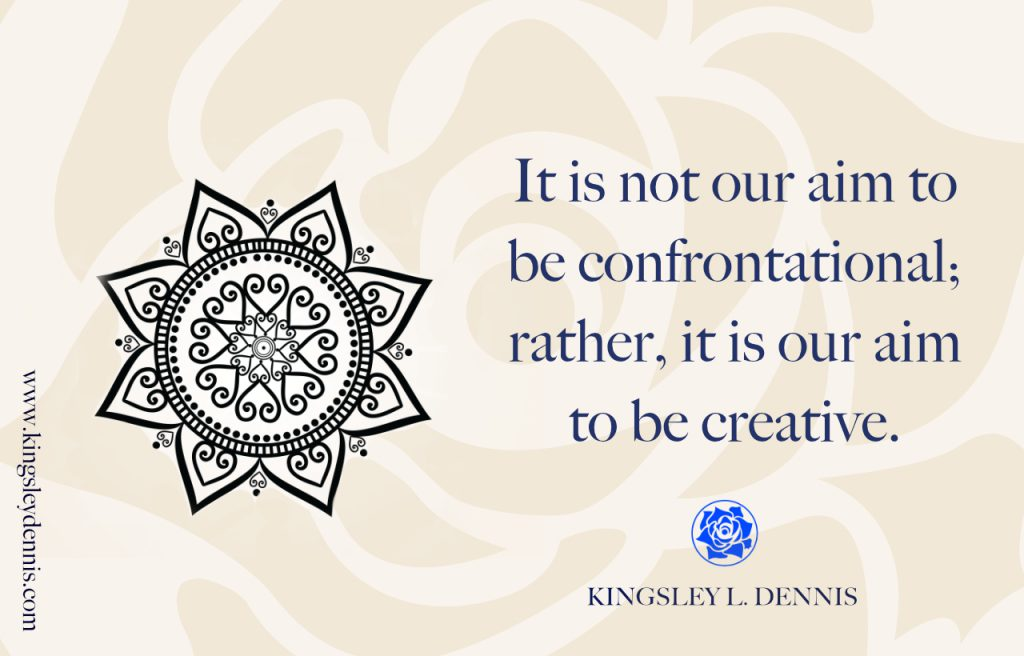 It is not our aim to be confrontational; rather, it is our aim to be creative.