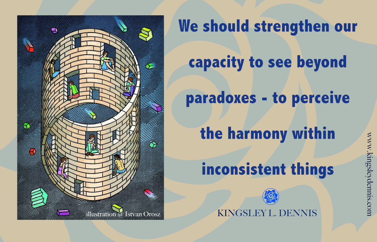 We should strengthen our capacity to see beyond paradoxes - to perceive the harmony within inconsistent things