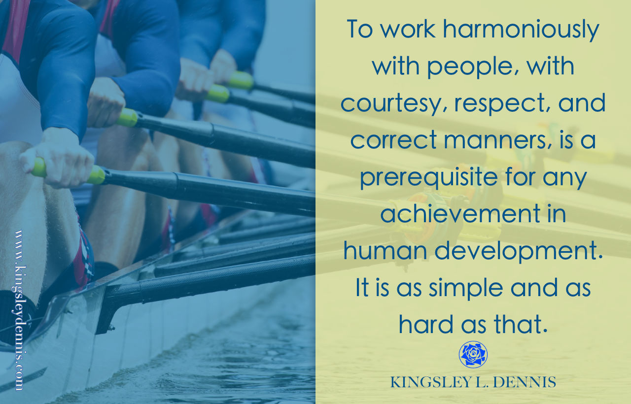 To work harmoniously with people, with courtesy, respect, and correct manners, is a prerequisite for any achievement in human development. It is as simple and as hard as that.