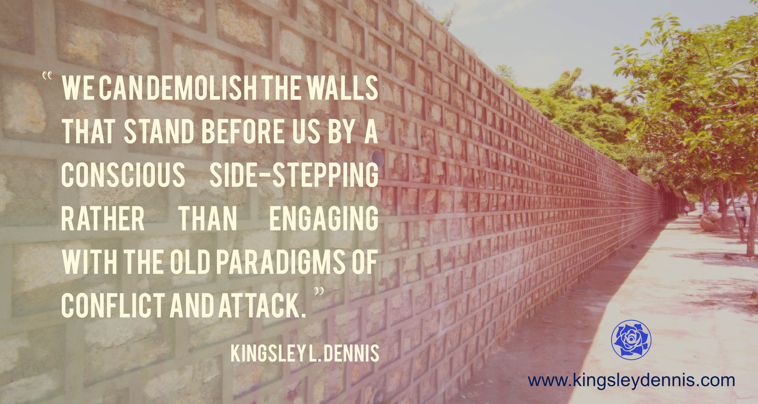 We can demolish the walls that stand before us by a conscious side-stepping rather than engaging with the old paradigms of conflict and attack.